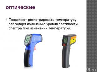 оптические Позволяют регистрировать температуру благодаря изменению уровня свети