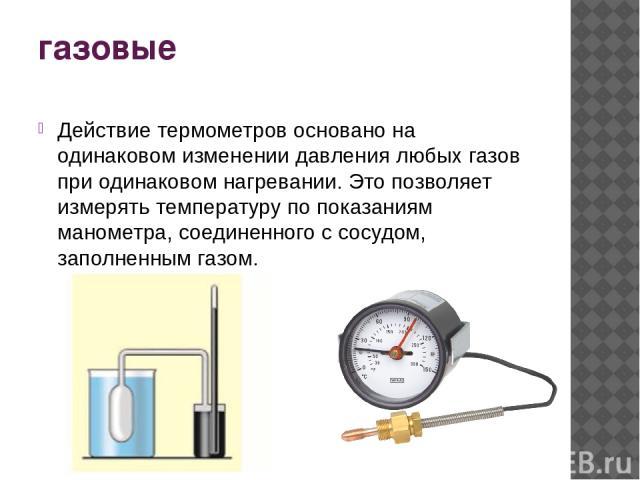 газовые Действие термометров основано на одинаковом изменении давления любых газов при одинаковом нагревании. Это позволяет измерять температуру по показаниям манометра, соединенного с сосудом, заполненным газом.