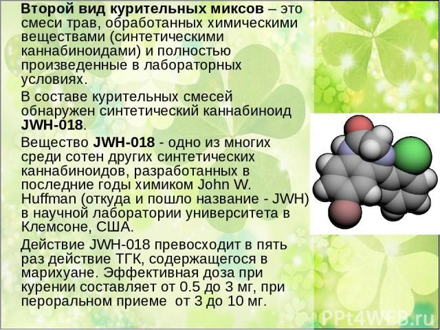 Второй вид курительных миксов – это смеси трав, обработанных химическими веществами (синтетическими каннабиноидами) и полностью произведенные в лабораторных условиях. В составе курительных смесей обнаружен синтетический каннабиноид JWH-018. Вещество…