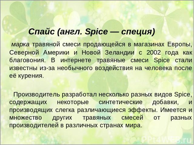 Спайс (англ. Spice — специя) марка травяной смеси продающейся в магазинах Европы, Северной Америки и Новой Зеландии с 2002 года как благовония. В интернете травяные смеси Spice стали известны из-за необычного воздействия на человека после её курения…