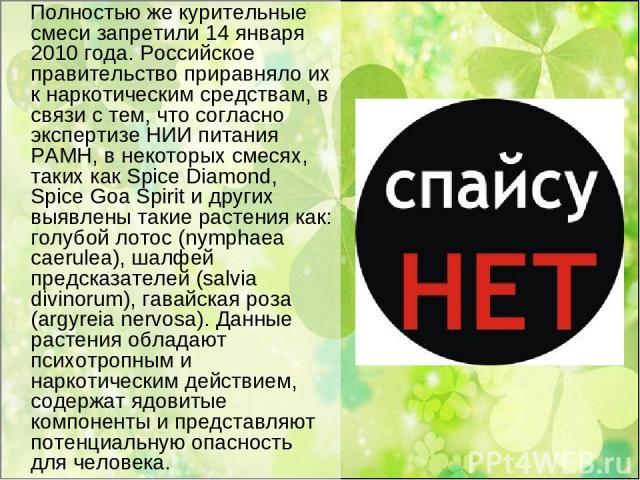 Полностью же курительные смеси запретили 14 января 2010 года. Российское правительство приравняло их к наркотическим средствам, в связи с тем, что согласно экспертизе НИИ питания РАМН, в некоторых смесях, таких как Spice Diamond, Spice Goa Spirit и …