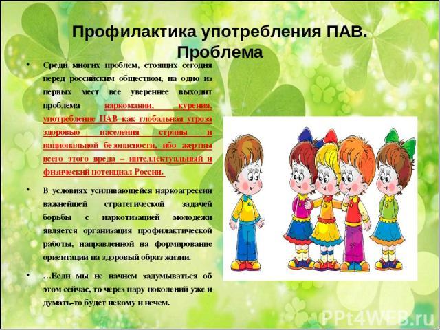 Профилактика употребления ПАВ. Проблема Среди многих проблем, стоящих сегодня перед российским обществом, на одно из первых мест все увереннее выходит проблема наркомании, курения, употребление ПАВ как глобальная угроза здоровью населения страны и н…