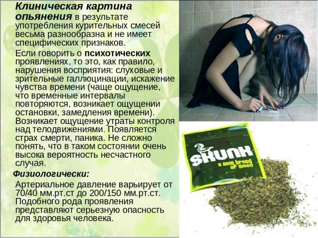 Клиническая картина опьянения в результате употребления курительных смесей весьма разнообразна и не имеет специфических признаков. Если говорить о психотических проявлениях, то это, как правило, нарушения восприятия: слуховые и зрительные галлюцинац…