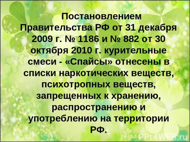 Постановлением Правительства РФ от 31 декабря 2009 г. № 1186 и № 882 от 30 октября 2010 г. курительные смеси - «Спайсы» отнесены в списки наркотических веществ, психотропных веществ, запрещенных к хранению, распространению и употреблению на территории РФ.