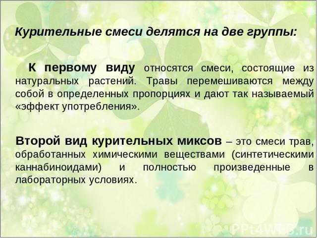 Курительные смеси делятся на две группы: К первому виду относятся смеси, состоящие из натуральных растений. Травы перемешиваются между собой в определенных пропорциях и дают так называемый «эффект употребления». Второй вид курительных миксов – это с…