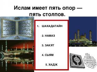 Ислам имеет пять опор — пять столпов. ШАХАДАТАЙН 2. НАМАЗ 3. ЗАКЯТ 4. СЫЯМ 5. ХА
