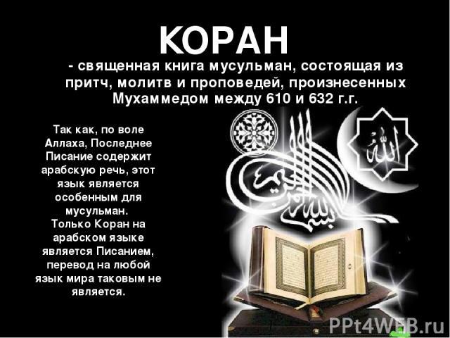КОРАН - священная книга мусульман, состоящая из притч, молитв и проповедей, произнесенных Мухаммедом между 610 и 632 г.г. Так как, по воле Аллаха, Последнее Писание содержит арабскую речь, этот язык является особенным для мусульман. Только Коран на …