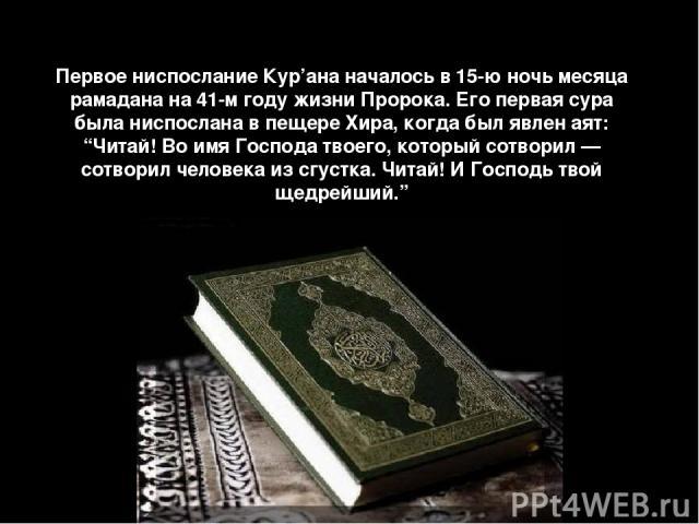 """Первое ниспослание Кур'ана началось в 15-ю ночь месяца рамадана на 41-м году жизни Пророка. Его первая сура была ниспослана в пещере Хира, когда был явлен аят: """"Читай! Во имя Господа твоего, который сотворил — сотворил человека из сгустка. Читай! И …"""