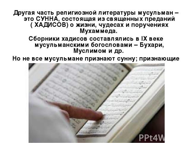 Другая часть религиозной литературы мусульман – это СУННА, состоящая из священных преданий ( ХАДИСОВ) о жизни, чудесах и поручениях Мухаммеда. Сборники хадисов составлялись в IХ веке мусульманскими богословами – Бухари, Муслимом и др. Но не все мусу…