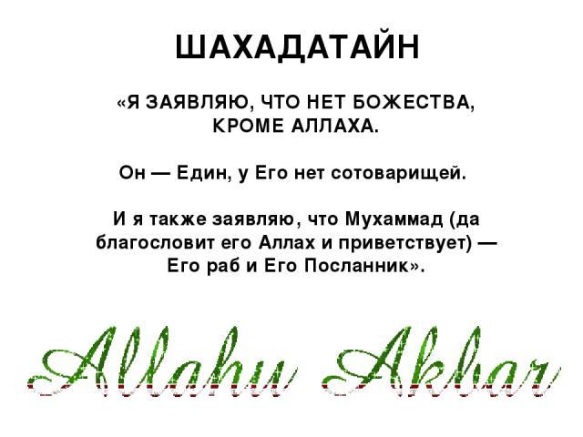 «Я ЗАЯВЛЯЮ, ЧТО НЕТ БОЖЕСТВА, КРОМЕ АЛЛАХА. Он — Един, у Его нет сотоварищей. И я также заявляю, что Мухаммад (да благословит его Аллах и приветствует) — Его раб и Его Посланник». ШАХАДАТАЙН