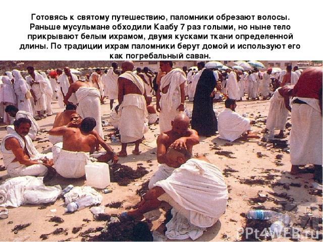 Готовясь к святому путешествию, паломники обрезают волосы. Раньше мусульмане обходили Каабу 7 раз голыми, но ныне тело прикрывают белым ихрамом, двумя кусками ткани определенной длины. По традиции ихрам паломники берут домой и используют его как пог…