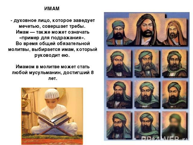 ИМАМ - духовное лицо, которое заведует мечетью, совершает требы. Имам — также может означать «пример для подражания». Во время общей обязательной молитвы, выбирается имам, который руководит ею. Имамом в молитве может стать любой мусульманин, достигш…