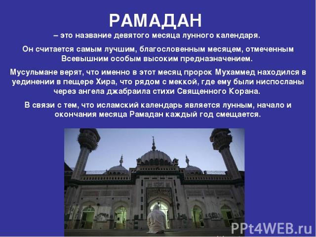 РАМАДАН – это название девятого месяца лунного календаря. Он считается самым лучшим, благословенным месяцем, отмеченным Всевышним особым высоким предназначением. Мусульмане верят, что именно в этот месяц пророк Мухаммед находился в уединении в пещер…