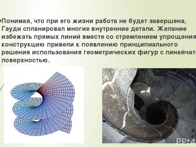 Понимая, что при его жизни работа не будет завершена, Гауди спланировал многие внутренние детали. Желание избежать прямых линий вместе со стремлением упрощения конструкцию привели к появлению принципиального решения использования геометрических фигу…