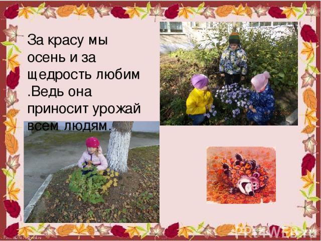 За красу мы осень и за щедрость любим .Ведь она приносит урожай всем людям.