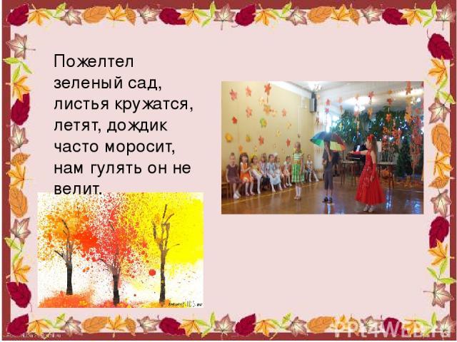 Пожелтел зеленый сад, листья кружатся, летят, дождик часто моросит, нам гулять он не велит.