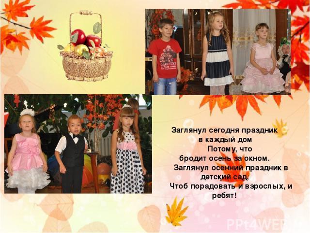 Заглянул сегодня праздник в каждый дом    Потому, что бродит осень за окном.    Заглянул осенний праздник в детский сад,    Чтоб порадовать и взрослых, и ребят!