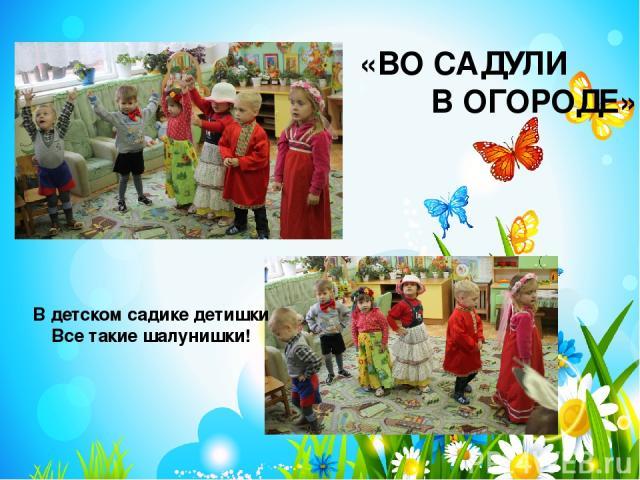 В детском садике детишки Все такие шалунишки! «ВО САДУЛИ В ОГОРОДЕ»