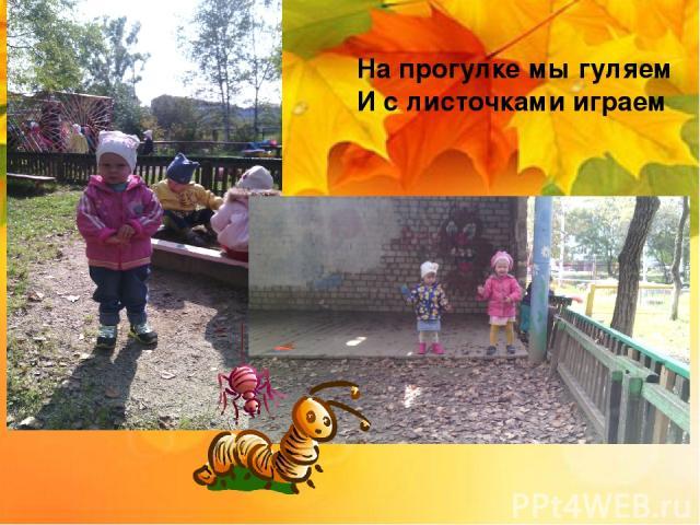 На прогулке мы гуляем И с листочками играем