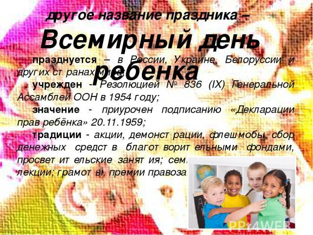 другое название праздника – Всемирный день ребенка празднуется – в России, Украине, Белоруссии и других странах мира; учрежден - Резолюцией № 836 (IX) Генеральной Ассамблеи ООН в 1954 году; значение - приурочен подписанию «Декларации прав ребёнка» 2…
