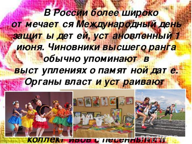 В России более широко отмечаетсяМеждународный день защиты детей, установленный 1 июня. Чиновники высшего ранга обычно упоминают в выступлениях о памятной дате. Органы власти устраивают спортивные соревнования, выставки фотографий, поделок, рисунков…