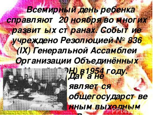 Всемирный день ребенка справляют 20 ноября во многих развитых странах. Событие учреждено Резолюцией № 836 (IX) Генеральной Ассамблеи Организации Объединённых Наций (ООН) в1954 году. Дата не является общегосударственным выходным в России, однако связ…