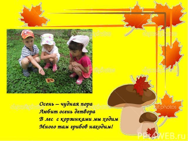 Осень – чудная пора Любит осень детвора В лес с корзинками мы ходим Много там грибов находим!