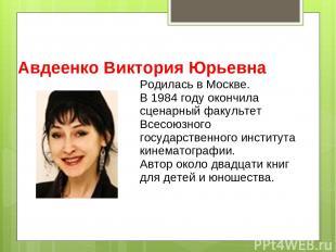 Авдеенко Виктория Юрьевна Родилась в Москве. В 1984 году окончила сценарный факу