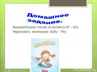 Выразительное чтение по ролям (с.87 – 91). Нарисовать маленькую Бабу – Ягу.