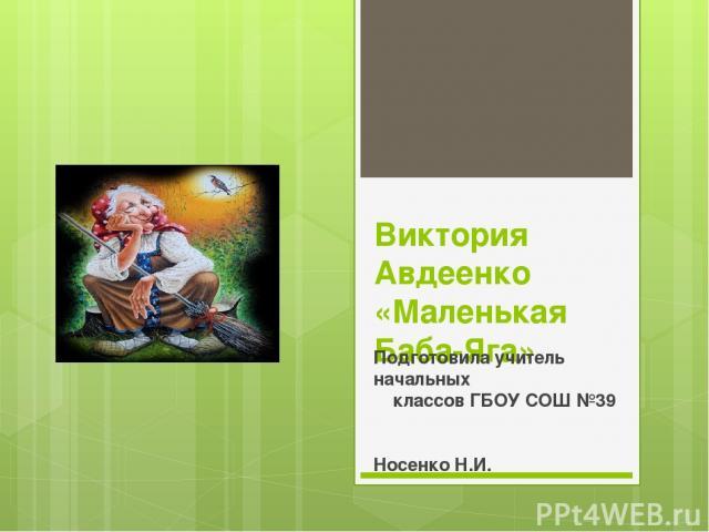Виктория Авдеенко «Маленькая Баба-Яга» Подготовила учитель начальных классов ГБОУ СОШ №39 Носенко Н.И.