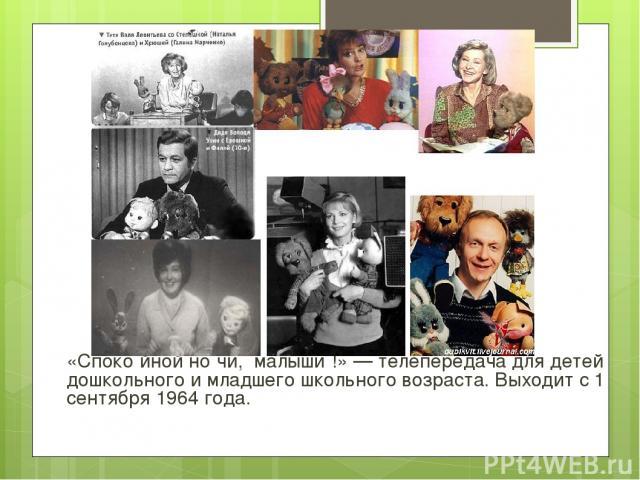 «Споко йной но чи, малыши !» — телепередача для детей дошкольного и младшего школьного возраста. Выходит с 1 сентября 1964 года.