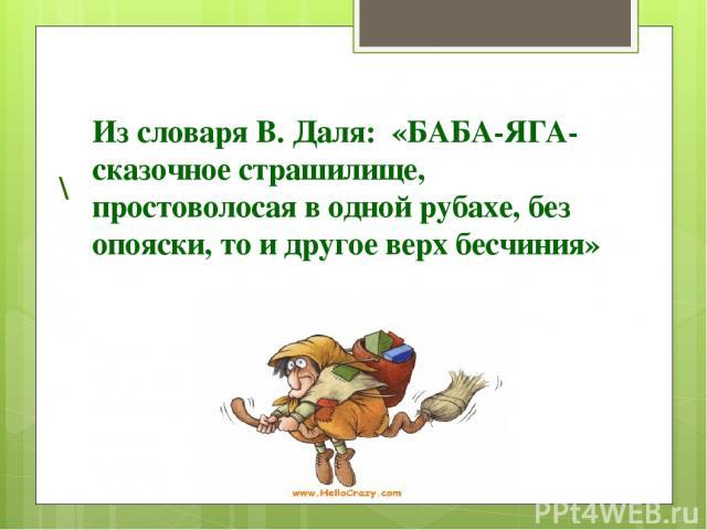 Из словаря В. Даля: «БАБА-ЯГА-сказочное страшилище, простоволосая в одной рубахе, без опояски, то и другое верх бесчиния» \