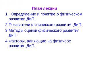 План лекции 1. Определение и понятие о физическом развитии ДиП. 2.Показатели физ