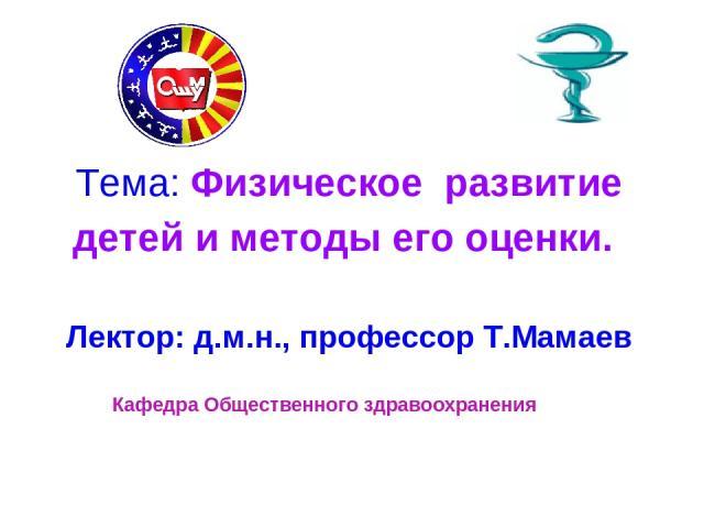 Тема: Физическое развитие детей и методы его оценки. Лектор: д.м.н., профессор Т.Мамаев Кафедра Общественного здравоохранения
