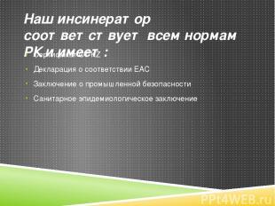 Наш инсинератор соответствует всем нормам РК и имеет: Сертификат СТ KZ Деклараци