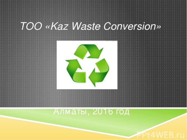 Алматы, 2016 год www.kazwc.kz ТОО «Kaz Waste Conversion»