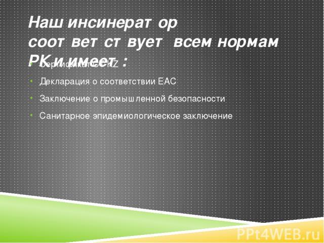 Наш инсинератор соответствует всем нормам РК и имеет: Сертификат СТ KZ Декларация о соответствии EAC Заключение о промышленной безопасности Санитарное эпидемиологическое заключение www.kazwc.kz