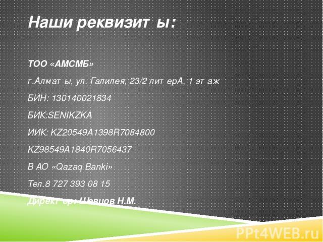 Наши реквизиты: ТОО «АМСМБ» г.Алматы, ул. Галилея, 23/2 литерА, 1 этаж БИН: 130140021834 БИК:SENIKZKA ИИК: KZ20549A1398R7084800 KZ98549A1840R7056437 В АО «Qazaq Banki» Тел.8 727 393 08 15 Директор: Шевцов Н.М. www.kazwc.kz