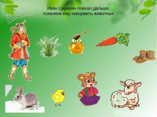 Иван Царевич поехал дальше, поможем ему накормить животных.