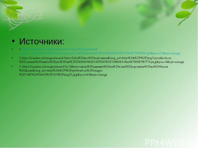 Источники: 1.https://yandex.ru/images/search?text=иван%20царевич&img_url=http%3A%2F%2Fwww.playcast.ru%2Fuploads%2F2016%2F01%2F27%2F17009554.gif&pos=13&rpt=simage 2.https://yandex.ru/images/search?text=баба%20яга%20картинки&img_url=http%3A%2F%2Fimg3.…