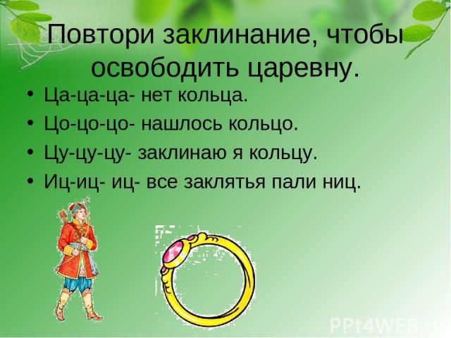 Повтори заклинание, чтобы освободить царевну. Ца-ца-ца- нет кольца. Цо-цо-цо- нашлось кольцо. Цу-цу-цу- заклинаю я кольцу. Иц-иц- иц- все заклятья пали ниц.