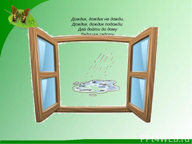 Дождик, дождик не дожди, Дождик, дождик подожди. Дай дойти до дому Дедушке седому.