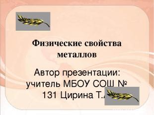 Физические свойства металлов Автор презентации: учитель МБОУ СОШ № 131 Цирина Т.