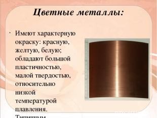 Цветные металлы: Имеют характерную окраску: красную, желтую, белую; обладают бол