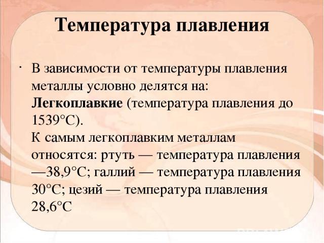 Температура плавления В зависимости от температуры плавления металлы условно делятся на: Легкоплавкие (температура плавления до 1539°С). К самым легкоплавким металлам относятся: ртуть — температура плавления —38,9°С; галлий — температура плавления 3…