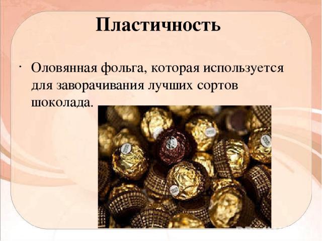 Пластичность Оловянная фольга, которая используется для заворачивания лучших сортов шоколада.