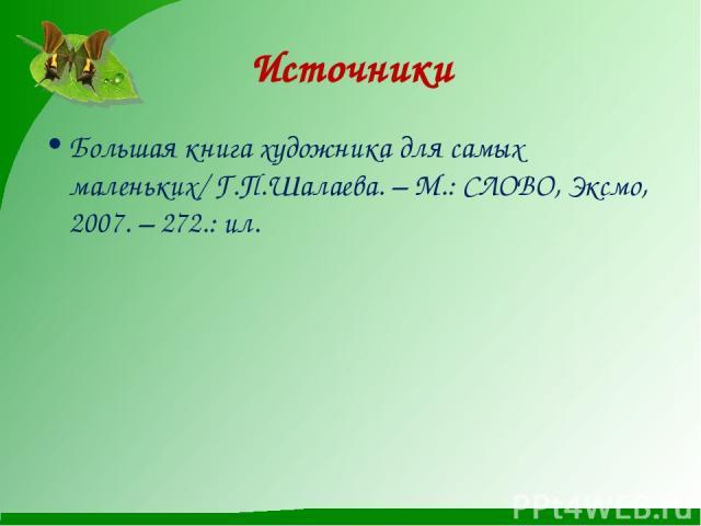 Большая книга художника для самых маленьких/ Г.П.Шалаева. – М.: СЛОВО, Эксмо, 2007. – 272.: ил. Источники