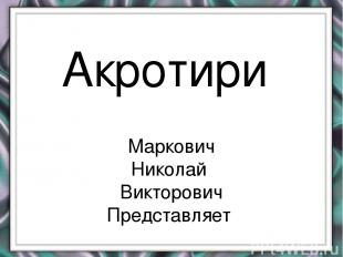 Акротири Маркович Николай Викторович Представляет