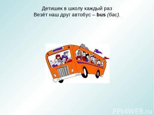Детишек в школу каждый раз Везёт наш друг автобус – bus (бас).