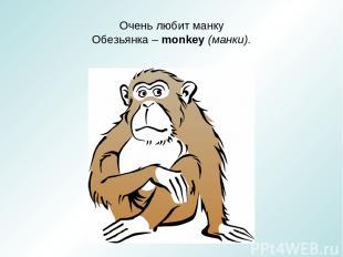 Очень любит манку Обезьянка – monkey (манки).